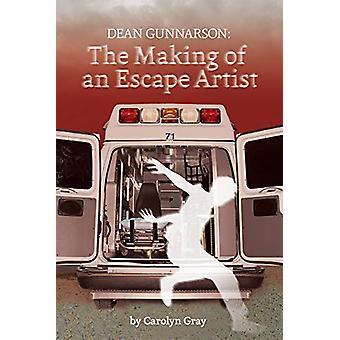 Dean Gunnarson - The Making of an Escape Artist by Carolyn Gray - 9781