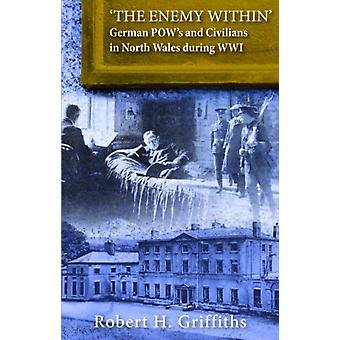The Enemy Within  German Pows and Civilians in North Wales During WW1 by Robert H Griffiths