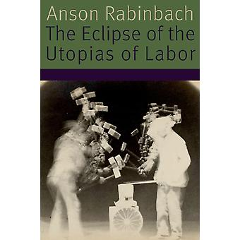 The Eclipse of the Utopias of Labor by Anson Rabinbach