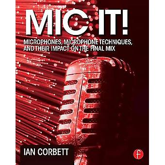 Mic It Microphones Microphone Techniques and Their Impact on the Final Mix by Corbett & Ian