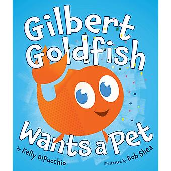 Gilbert Goldfish Wants a Pet by Kelly DiPucchio & Illustrated by Bob Shea