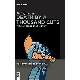 Death by a Thousand Cuts The Slow Demise of Democracy by Matt Qvortrup