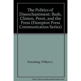 The Politics of Disenchantment - Bush - Clinton - Perot and the Press