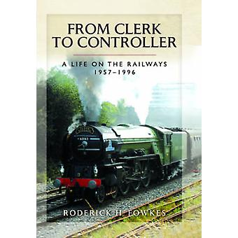 From Clerk to Controller - A Life on the Railways 1957-1996 by Roderic