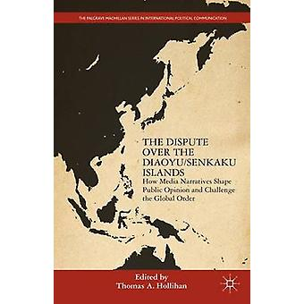The Dispute Over the DiaoyuSenkaku Islands How Media Narratives Shape Public Opinion and Challenge the Global Order by Hollihan & Thomas A.