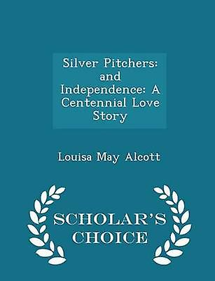 Silver Pitchers and Independence A Centennial Love Story  Scholars Choice Edition by Alcott & Louisa May