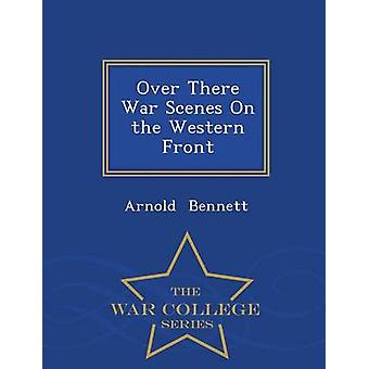 Over There War Scenes On the Western Front  War College Series by Bennett & Arnold