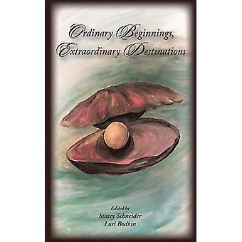Ordinary Beginnings Extraordinary Destinations by Schneider & Stacey