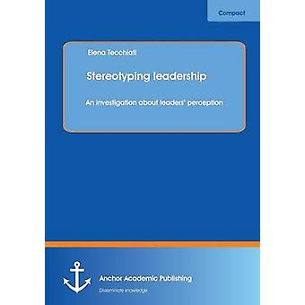 Stereotyping leadership An investigation about leaders perception by Tecchiati & Elena
