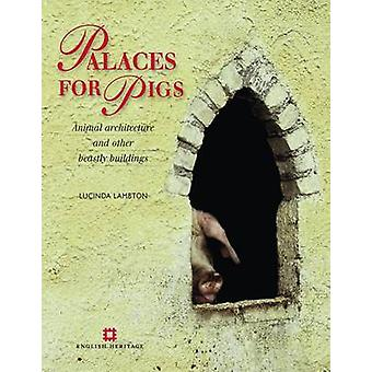Palaces for Pigs - Animal Architecture and Other Beastly Buildings by