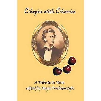 Chopin with Cherries A Tribute in Verse by Trochimczyk & Maja