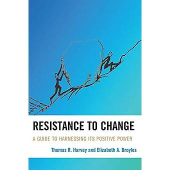 Resistance to Change A Guide to Harnessing Its Positive Power by Harvey & Thomas