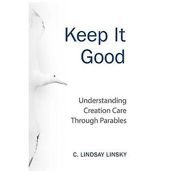 Keep It Good Understanding Creation Care through Parables by Linsky & Lindsay