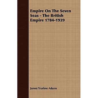 Empire On The Seven Seas  The British Empire 17841939 by Adams & James Truslow