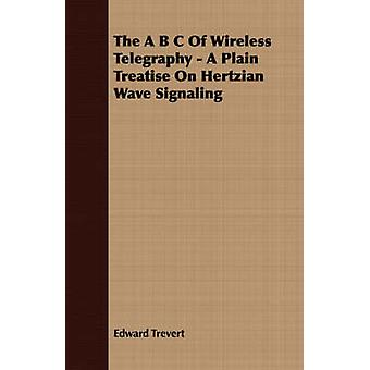 The A B C Of Wireless Telegraphy  A Plain Treatise On Hertzian Wave Signaling by Trevert & Edward