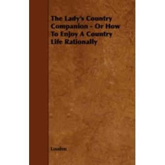 The Ladys Country Companion  Or How to Enjoy a Country Life Rationally by Loudon & Kyle