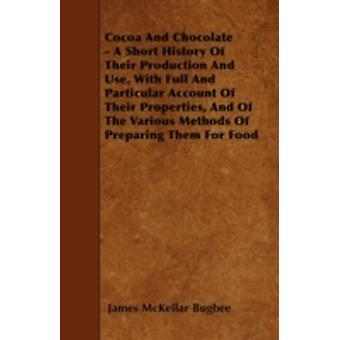 Cocoa And Chocolate  A Short History Of Their Production And Use With Full And Particular Account Of Their Properties And Of The Various Methods Of Preparing Them For Food by Bugbee & James McKellar