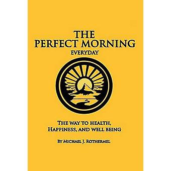 The Perfect Morning Everyday The Way to Health Happiness and Well Being by Rothermel & Michael J.