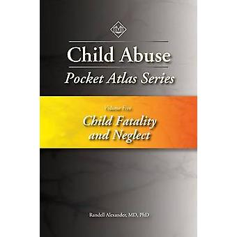 Child Abuse Pocket Atlas Series Volume 5 Child Fatality and Neglect by Alexander & Randell
