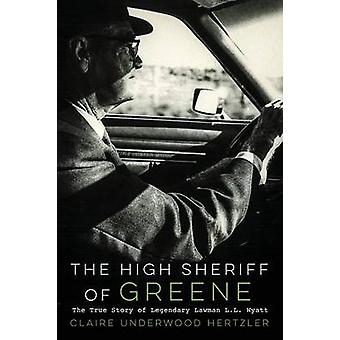 The High Sheriff of Greene The True Story of Legendary Lawman L.L. Wyatt by Hertzler & Claire Underwood