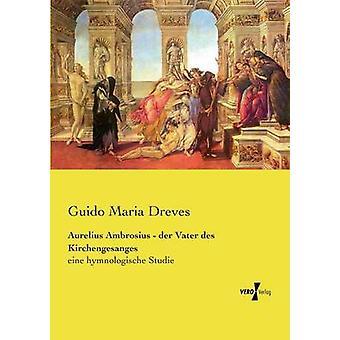 Aurelius Ambrosius  der Vater des Kirchengesangeseine hymnologische Studie by Dreves & Guido Maria