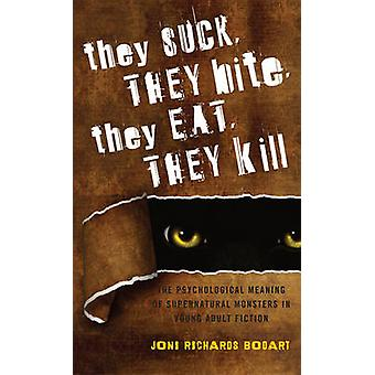 They Suck They Bite They Eat They Kill The Psychological Meaning of Supernatural Monsters in Young Adult Fiction by Bodart & Joni Richards