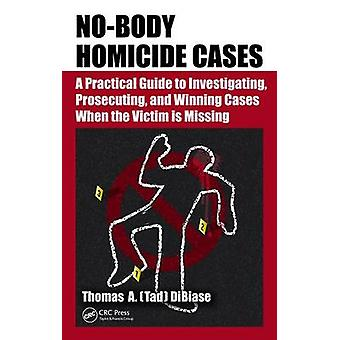 No-Body Homicide Cases - A Practical Guide to Investigating - Prosecut