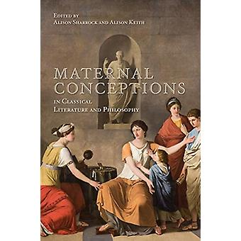 Maternal Conceptions in Classical Literature and Philosophy by Sharrock & AlisonKeith & Alison