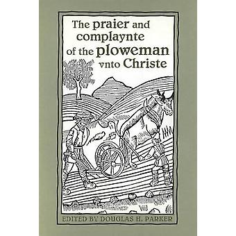 The praier and complaynte of the ploweman unto Christe by Douglas H.