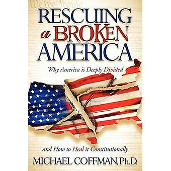 Rescuing a Broken America - Why America Is Deeply Divided and How to H