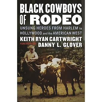 Black Cowboys of Rodeo  Unsung Heroes from Harlem to Hollywood and the American West by Keith Ryan Cartwright & Foreword by Danny L Glover