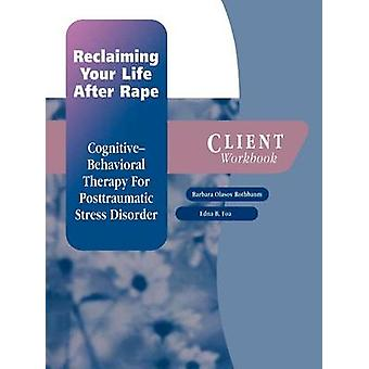 Reclaiming Your Life After Rape CognitiveBehavioral Therapy for Posttraumatic Stress Disorder Client Workbook by Rothbaum & Barbara Olasov