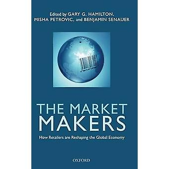 The Market Makers How Retailers Are Reshaping the Global Economy by Hamilton & Gary G.