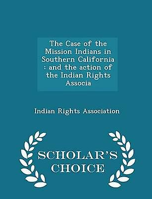 The Case of the Mission Indians in Southern California  and the action of the Indian Rights Associa  Scholars Choice Edition by Association & Indian Rights