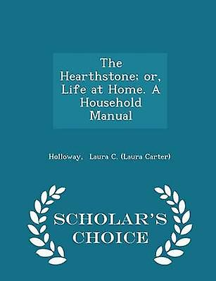 The Hearthstone or Life at Home. A Household Manual  Scholars Choice Edition by Laura C. Laura Carter & Holloway