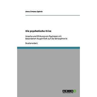 Die psychotische KriseUrsache und Wirkung von Psychosen mit besonderem Augenmerk auf die Schizophrenie by Spnle & Anna Simona