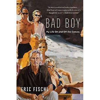 Bad Boy - My Life on and Off the Canvas by Eric Fischl - 9781628727302
