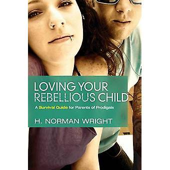 Aimer votre enfant rebelle Un guide de survie pour les parents de prodiges par H Norman Wright