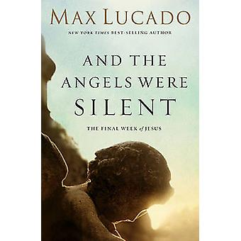 And the Angels Were Silent  The Final Week of Jesus by Max Lucado