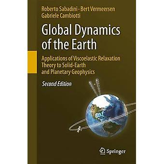 Global Dynamics of the Earth Applications of Viscoelastic Relaxation Theory to SolidEarth and Planetary Geophysics by Roberto SabadiniBert VermeersenGabriele Cambiotti