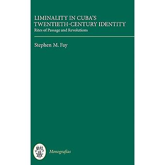 Liminality in Cubas TwentiethCentury Identity Rites of Passage and Revolutions by Fay & Stephen M
