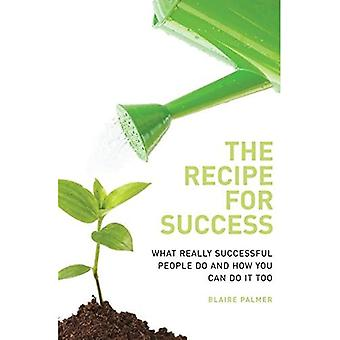 The Recipe for Success: What Really Successful People Do and How You Can Do it Too