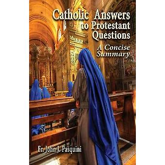 Catholic Answers to Protestant Questions A Concise Summary by Pasquini & John J.