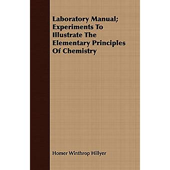 Laboratory Manual Experiments To Illustrate The Elementary Principles Of Chemistry by Hillyer & Homer Winthrop
