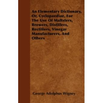 An Elementary Dictionary Or Cyclopaediae For The Use Of Maltsters Brewers Distillers Rectifiers Vinegar Manufacturers And Others by Wigney & George Adolphus