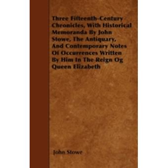 Three FifteenthCentury Chronicles With Historical Memoranda By John Stowe The Antiquary And Contemporary Notes Of Occurrences Written By Him In The Reign Og Queen Elizabeth by Stowe & John