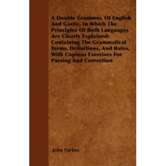 A Double Grammer Of English And Gaelic In Which The Principles Of Both Languages Are Clearly Explained Containing The Grammatical Terms Definitions And Rules With Copious Exercises For Parsing A by Forbes & John
