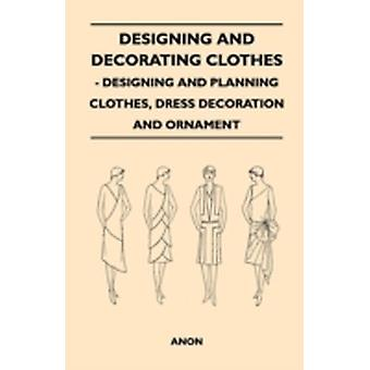 Designing And Decorating Clothes  Designing And Planning Clothes Dress Decoration And Ornament by Anon