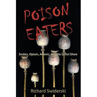 Poison Eaters Snakes Opium Arsenic and the Lethal Show by Swiderski & Richard