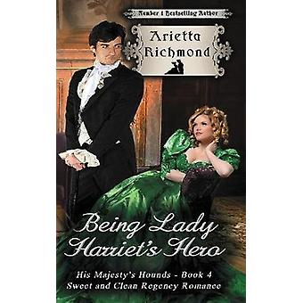 Being Lady Harriets Hero Sweet and Clean Regency Romance by Richmond & Arietta